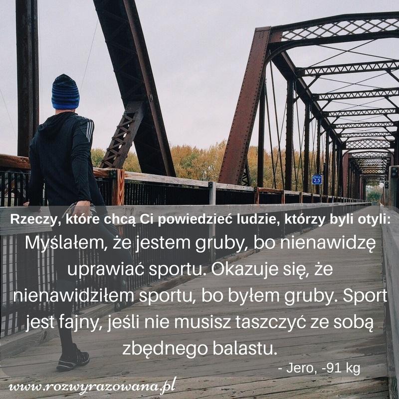 Myślałem, że jestem gruby, bo nienawidzę uprawiać sportu. Okazuje się, że nienawidziłem sportu, bo byłem gruby. Uprawianie sportu jest fajne, jeśli nie musisz taszczyć ze sobą zbędnej wagi.